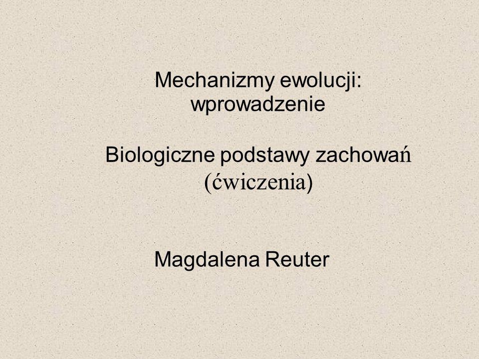 Mechanizmy ewolucji: wprowadzenie Biologiczne podstawy zachowa ń (ćwiczenia ) Magdalena Reuter