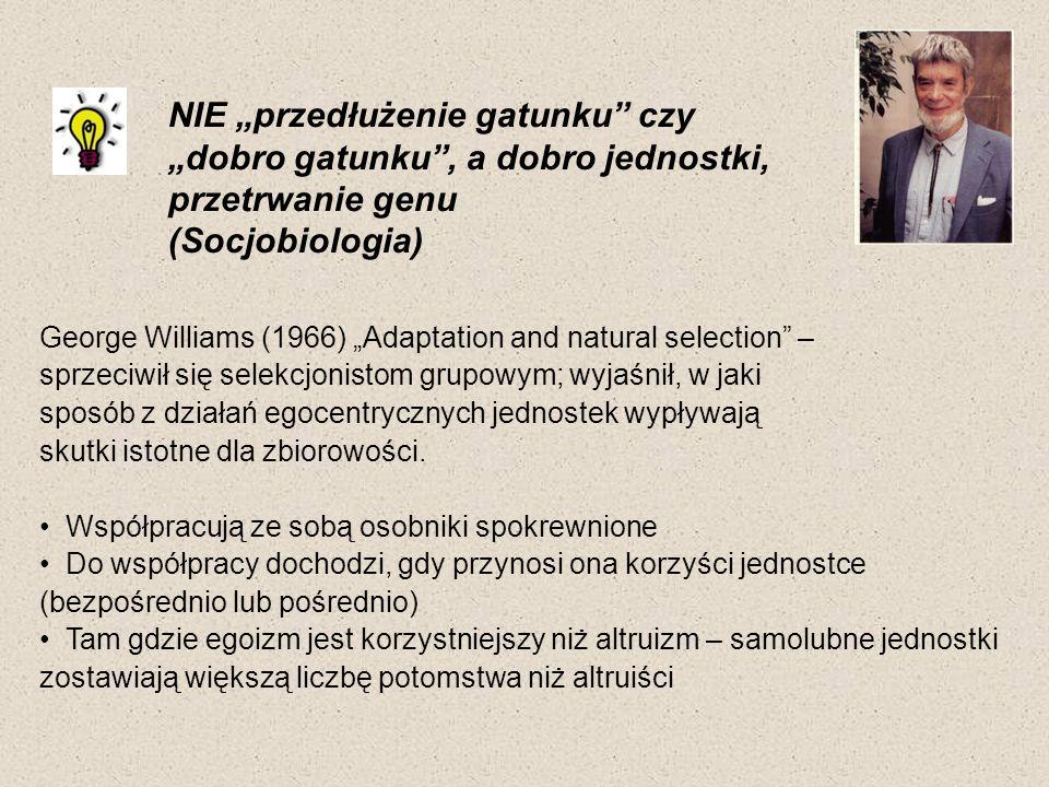 NIE przedłużenie gatunku czy dobro gatunku, a dobro jednostki, przetrwanie genu (Socjobiologia) George Williams (1966) Adaptation and natural selectio
