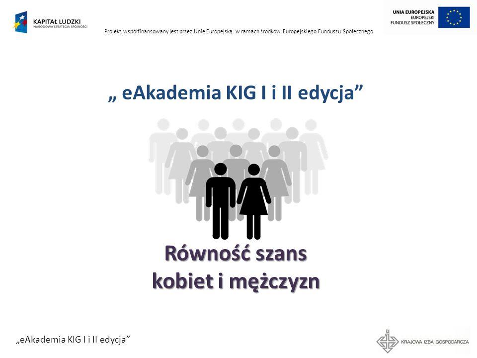 Projekt współfinansowany jest przez Unię Europejską w ramach środków Europejskiego Funduszu Społecznego eAkademia KIG I i II edycja Praktyka Uczestnictwo kobiet i mężczyzn w realizacji projektu – BO i osoby decyzyjne (godziny pracy, osoby zależne, oferta dostosowana do potrzeb) Postawa osób realizujących projekt wobec równości płci (szkolenie z zakresu równości płci, modelowanie) Uwzględnienie w harmonogramie i budżecie przedsięwzięć związanych z równością
