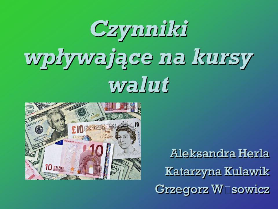 Czynniki wpływające na kursy walut Aleksandra Herla Katarzyna Kulawik Grzegorz W ą sowicz Aleksandra Herla Katarzyna Kulawik Grzegorz W ą sowicz