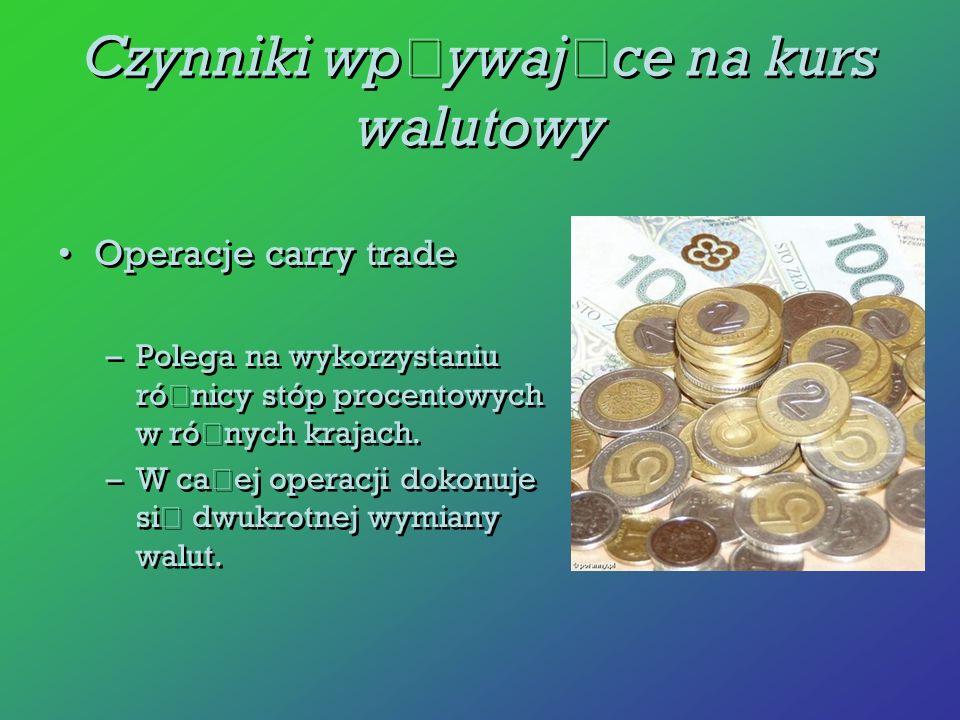 Operacje carry trade –Polega na wykorzystaniu ró ż nicy stóp procentowych w ró ż nych krajach. –W ca ł ej operacji dokonuje si ę dwukrotnej wymiany wa