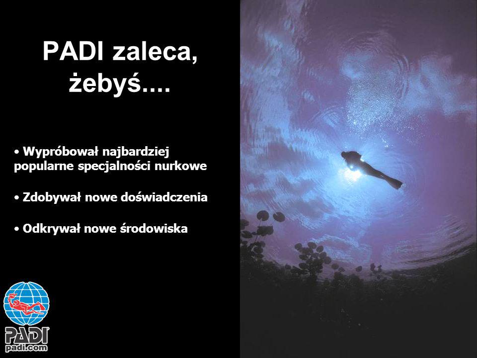 PADI zaleca, żebyś.... Wypróbował najbardziej popularne specjalności nurkowe Zdobywał nowe doświadczenia Odkrywał nowe środowiska