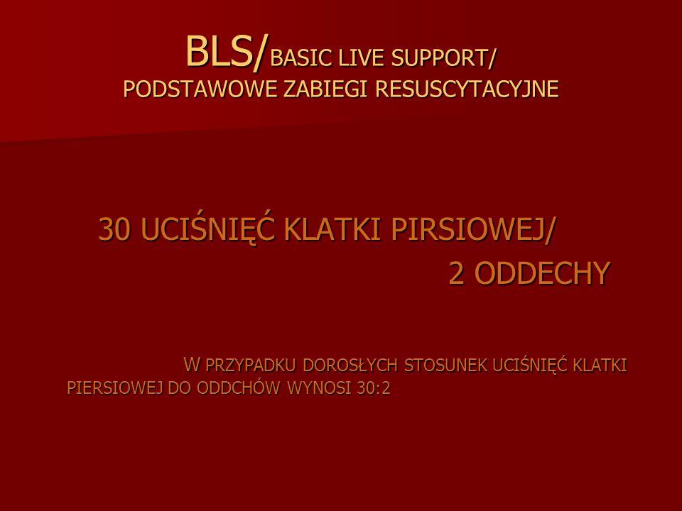 BLS/ BASIC LIVE SUPPORT/ PODSTAWOWE ZABIEGI RESUSCYTACYJNE 30 UCIŚNIĘĆ KLATKI PIRSIOWEJ/ 30 UCIŚNIĘĆ KLATKI PIRSIOWEJ/ 2 ODDECHY 2 ODDECHY W PRZYPADKU