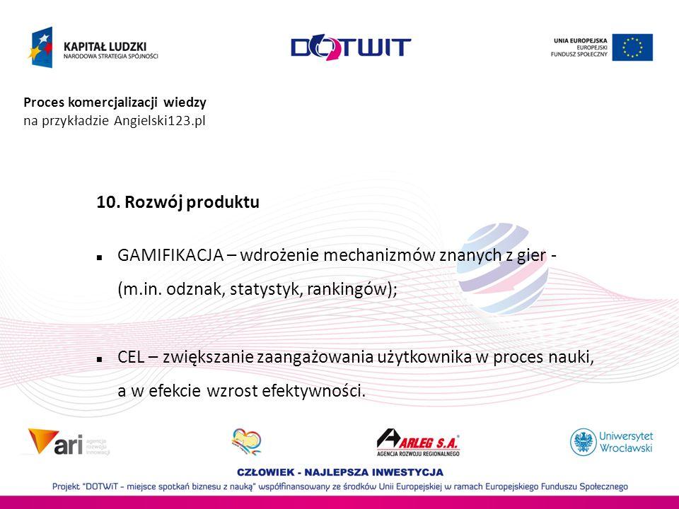 Proces komercjalizacji wiedzy na przykładzie Angielski123.pl 10. Rozwój produktu GAMIFIKACJA – wdrożenie mechanizmów znanych z gier - (m.in. odznak, s