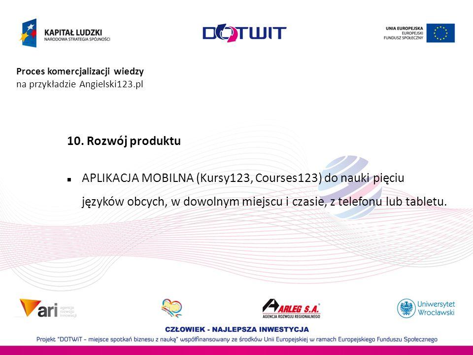 Proces komercjalizacji wiedzy na przykładzie Angielski123.pl 10. Rozwój produktu APLIKACJA MOBILNA (Kursy123, Courses123) do nauki pięciu języków obcy