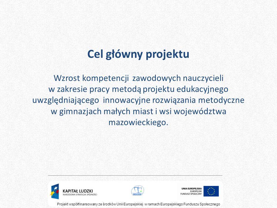 Cel główny projektu Wzrost kompetencji zawodowych nauczycieli w zakresie pracy metodą projektu edukacyjnego uwzględniającego innowacyjne rozwiązania m
