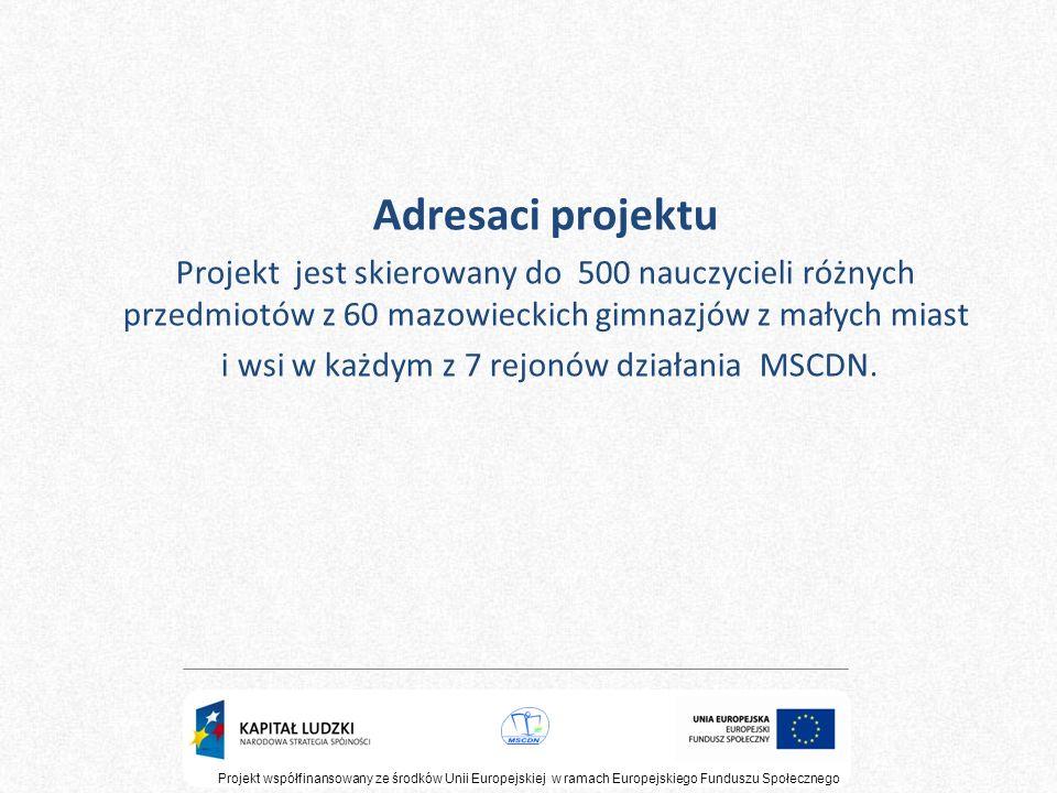 Adresaci projektu Projekt jest skierowany do 500 nauczycieli różnych przedmiotów z 60 mazowieckich gimnazjów z małych miast i wsi w każdym z 7 rejonów