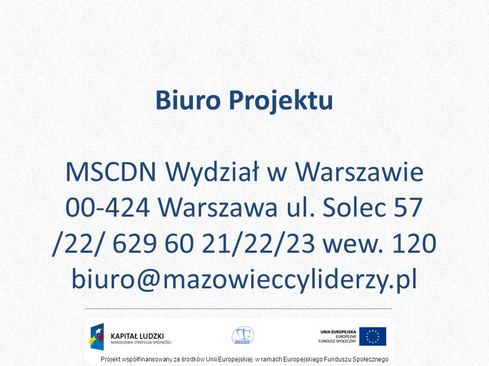 Projekt współfinansowany ze środków Unii Europejskiej w ramach Europejskiego Funduszu Społecznego Tematyka form doskonalenia przewidzianych w projekcie Konferencja inaugurująca – 5h NAUCZYCIEL JAKO WSPÓŁTWÓRCA SUKCESU UCZNIA Kurs doskonalący stacjonarny - 25 h KOMPETENCJE LIDERA NAUCZANIA SUKCESU Moduły : Projekt edukacyjny 10 h Nauczanie problemowe 2 h Ocenianie kształtujące 5 h TOC (Theory of Constraction ) 5 h Techniki treningu twórczości 3 h