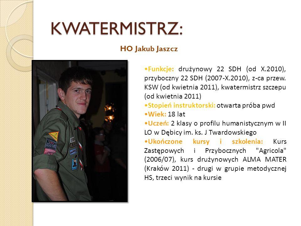 KWATERMISTRZ: HO Jakub Jaszcz Funkcje: drużynowy 22 SDH (od X.2010), przyboczny 22 SDH (2007-X.2010), z-ca przew. KSW (od kwietnia 2011), kwatermistrz