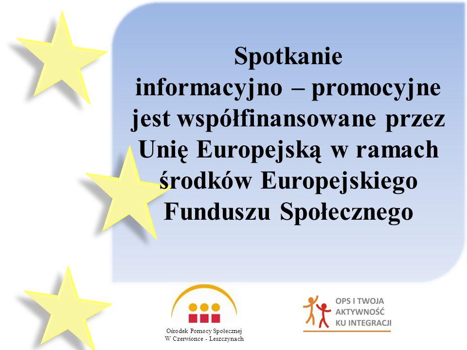 Spotkanie informacyjno – promocyjne jest współfinansowane przez Unię Europejską w ramach środków Europejskiego Funduszu Społecznego Ośrodek Pomocy Społecznej W Czerwionce - Leszczynach