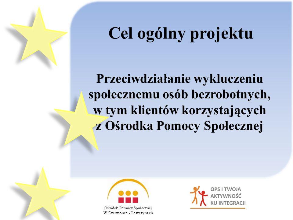 Cel ogólny projektu Przeciwdziałanie wykluczeniu społecznemu osób bezrobotnych, w tym klientów korzystających z Ośrodka Pomocy Społecznej Ośrodek Pomocy Społecznej W Czerwionce - Leszczynach