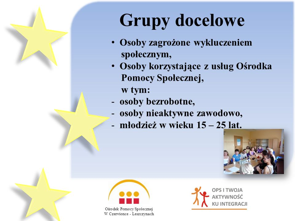 Grupy docelowe Ośrodek Pomocy Społecznej W Czerwionce - Leszczynach Osoby zagrożone wykluczeniem społecznym, Osoby korzystające z usług Ośrodka Pomocy Społecznej, w tym: - osoby bezrobotne, - osoby nieaktywne zawodowo, - młodzież w wieku 15 – 25 lat.