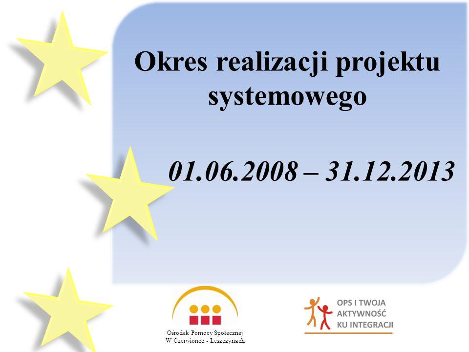 Okres realizacji projektu systemowego 01.06.2008 – 31.12.2013 Ośrodek Pomocy Społecznej W Czerwionce - Leszczynach