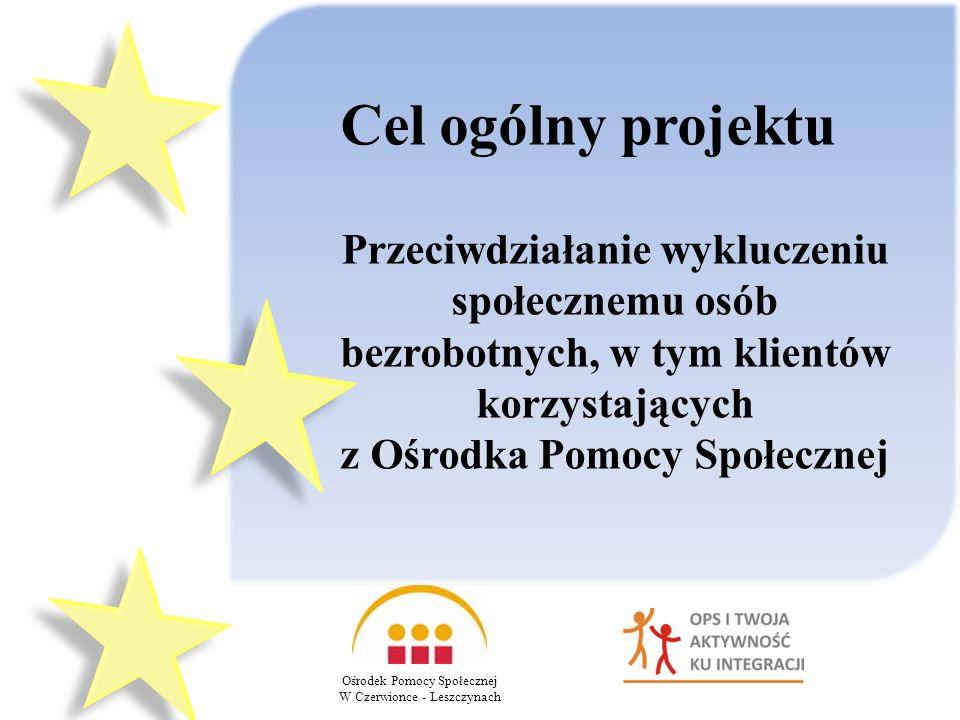 Cel ogólny projektu Ośrodek Pomocy Społecznej W Czerwionce - Leszczynach Przeciwdziałanie wykluczeniu społecznemu osób bezrobotnych, w tym klientów korzystających z Ośrodka Pomocy Społecznej