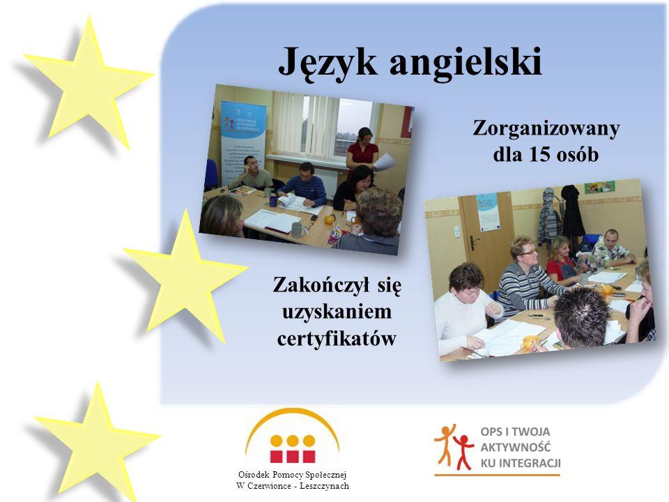 Język angielski Ośrodek Pomocy Społecznej W Czerwionce - Leszczynach Zorganizowany dla 15 osób Zakończył się uzyskaniem certyfikatów