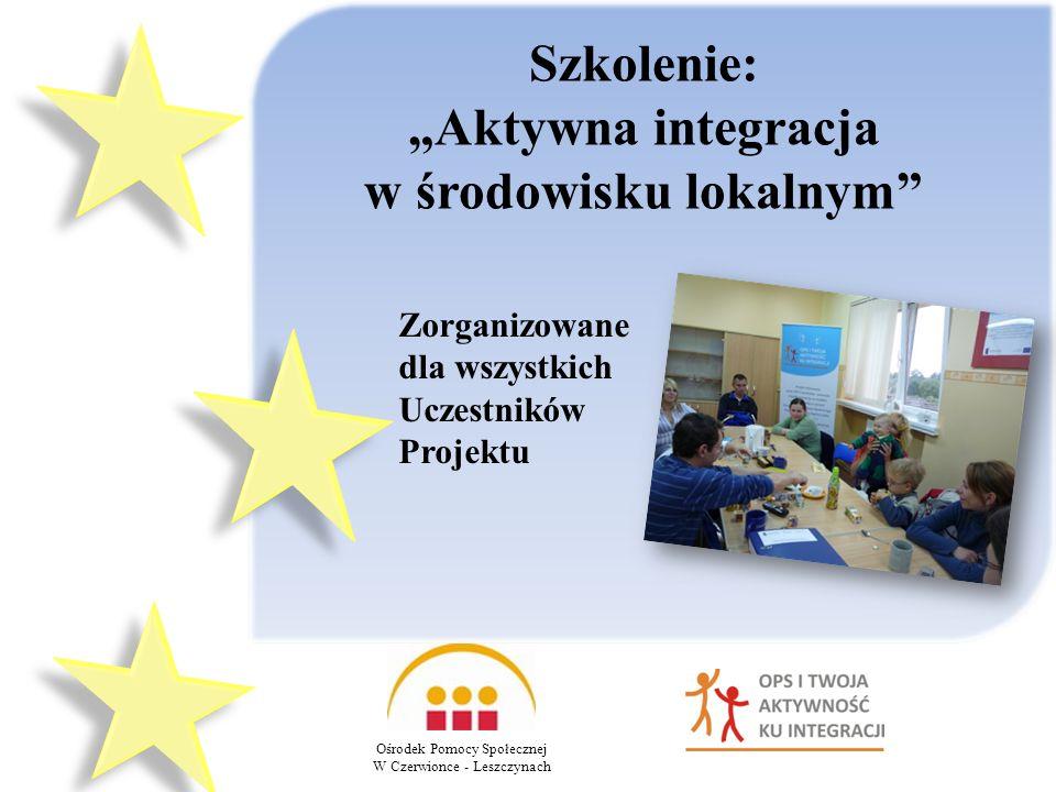 Ośrodek Pomocy Społecznej W Czerwionce - Leszczynach Szkolenie: Aktywna integracja w środowisku lokalnym Zorganizowane dla wszystkich Uczestników Projektu