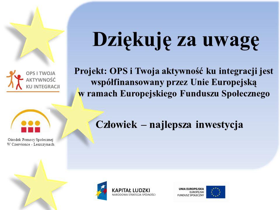 Ośrodek Pomocy Społecznej W Czerwionce - Leszczynach Dziękuję za uwagę Projekt: OPS i Twoja aktywność ku integracji jest współfinansowany przez Unie Europejską w ramach Europejskiego Funduszu Społecznego Człowiek – najlepsza inwestycja
