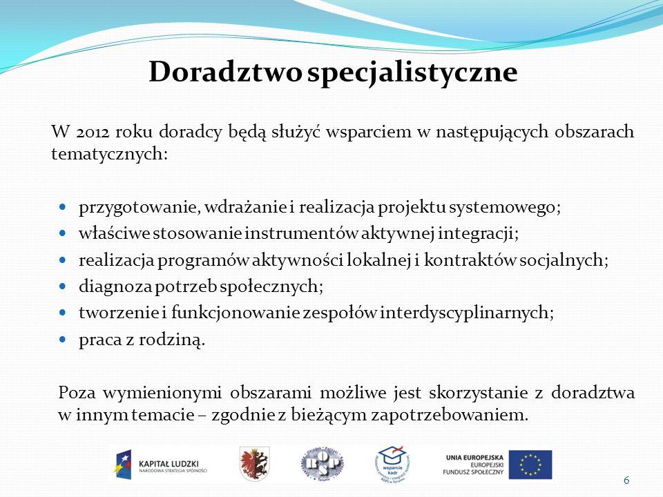 6 Doradztwo specjalistyczne W 2012 roku doradcy będą służyć wsparciem w następujących obszarach tematycznych: przygotowanie, wdrażanie i realizacja projektu systemowego; właściwe stosowanie instrumentów aktywnej integracji; realizacja programów aktywności lokalnej i kontraktów socjalnych; diagnoza potrzeb społecznych; tworzenie i funkcjonowanie zespołów interdyscyplinarnych; praca z rodziną.