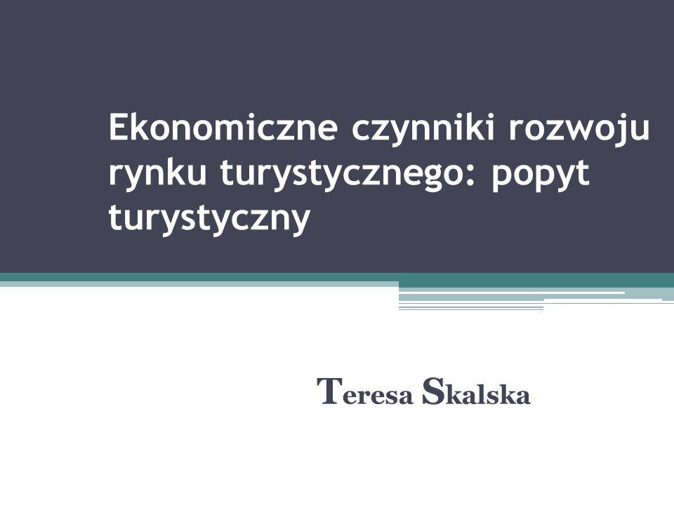 Ekonomiczne czynniki rozwoju rynku turystycznego: popyt turystyczny T eresa S kalska