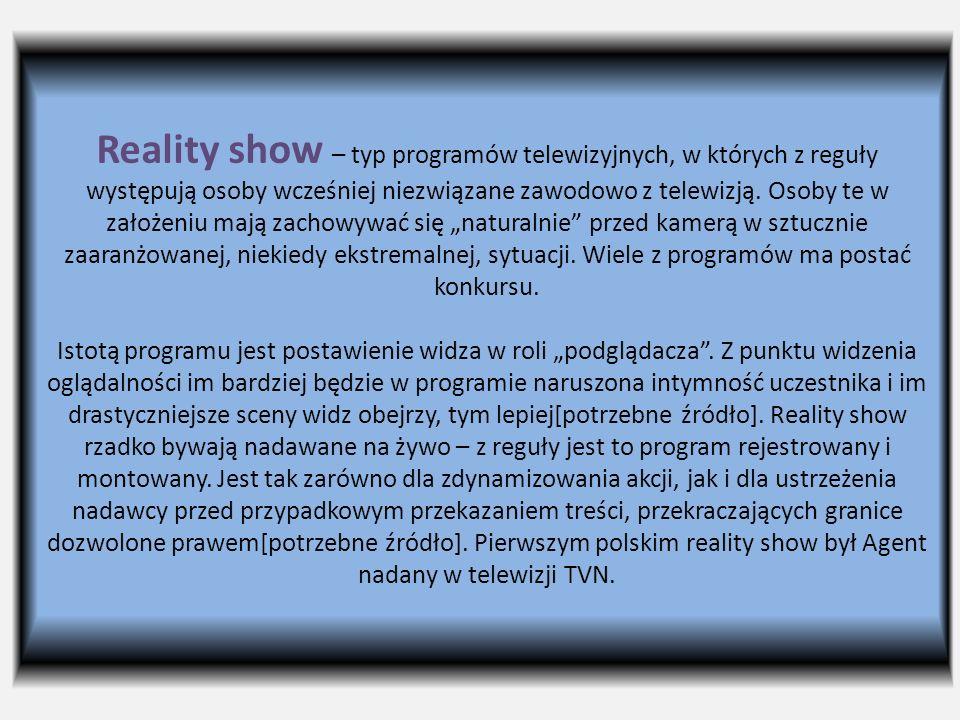 Reality show – typ programów telewizyjnych, w których z reguły występują osoby wcześniej niezwiązane zawodowo z telewizją. Osoby te w założeniu mają z