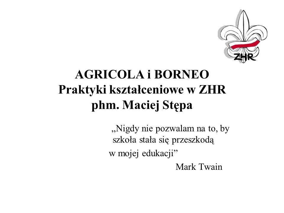 AGRICOLA i BORNEO Praktyki kształceniowe w ZHR phm. Maciej Stępa Nigdy nie pozwalam na to, by szkoła stała się przeszkodą w mojej edukacji Mark Twain