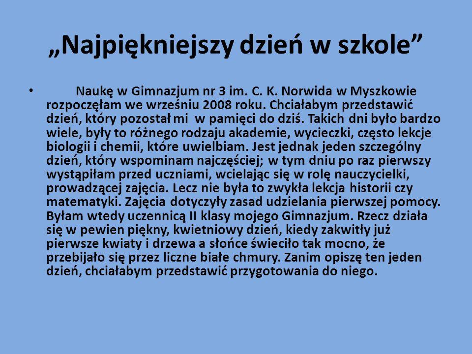 Najpiękniejszy dzień w szkole Naukę w Gimnazjum nr 3 im. C. K. Norwida w Myszkowie rozpoczęłam we wrześniu 2008 roku. Chciałabym przedstawić dzień, kt