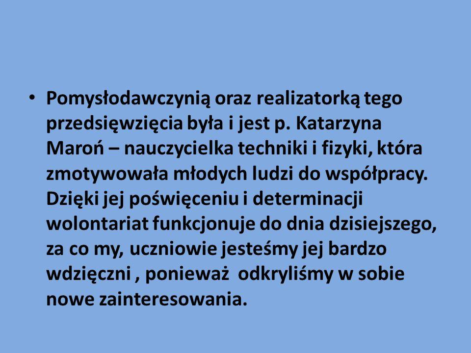Pomysłodawczynią oraz realizatorką tego przedsięwzięcia była i jest p. Katarzyna Maroń – nauczycielka techniki i fizyki, która zmotywowała młodych lud