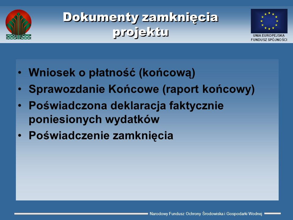 Narodowy Fundusz Ochrony Środowiska i Gospodarki Wodnej UNIA EUROPEJSKA FUNDUSZ SPÓJNOŚCI Zawartość raportu (2) Opis wykonanych prac 1.zawiera informacje o przeprowadzonych postępowania przetargowych 2.odnosi się do prac prowadzonych w ramach poszczególnych kontraktów – krótki opis każdego kontraktu 3.zawiera podstawowe dane o kontraktach: wartość, wykonawca, rozpoczęcie, zakończenie 4.określa termin ostatniej płatności do Wykonawcy