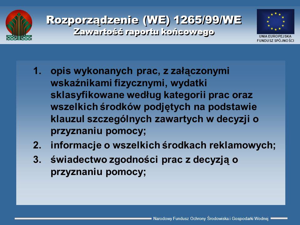 Narodowy Fundusz Ochrony Środowiska i Gospodarki Wodnej UNIA EUROPEJSKA FUNDUSZ SPÓJNOŚCI Rozporządzenie (WE) 1265/99/WE Zawartość raportu końcowego 1.opis wykonanych prac, z załączonymi wskaźnikami fizycznymi, wydatki sklasyfikowane według kategorii prac oraz wszelkich środków podjętych na podstawie klauzul szczególnych zawartych w decyzji o przyznaniu pomocy; 2.informacje o wszelkich środkach reklamowych; 3.świadectwo zgodności prac z decyzją o przyznaniu pomocy;