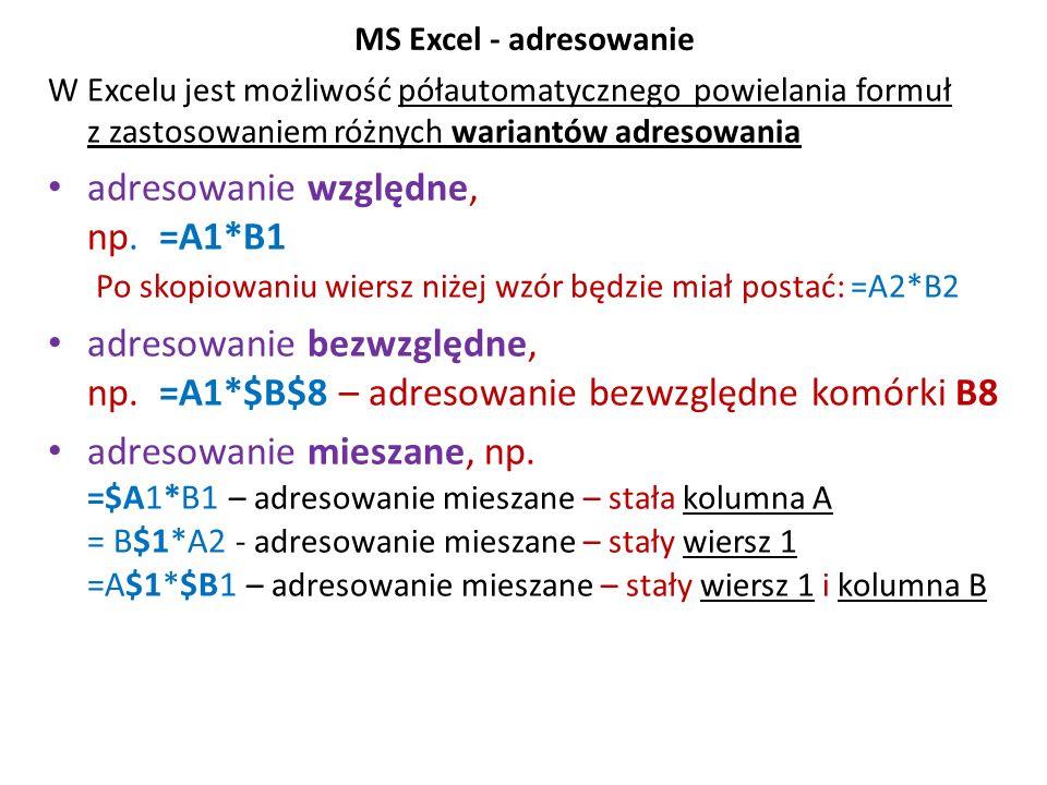 MS Excel - adresowanie W Excelu jest możliwość półautomatycznego powielania formuł z zastosowaniem różnych wariantów adresowania adresowanie względne, np.