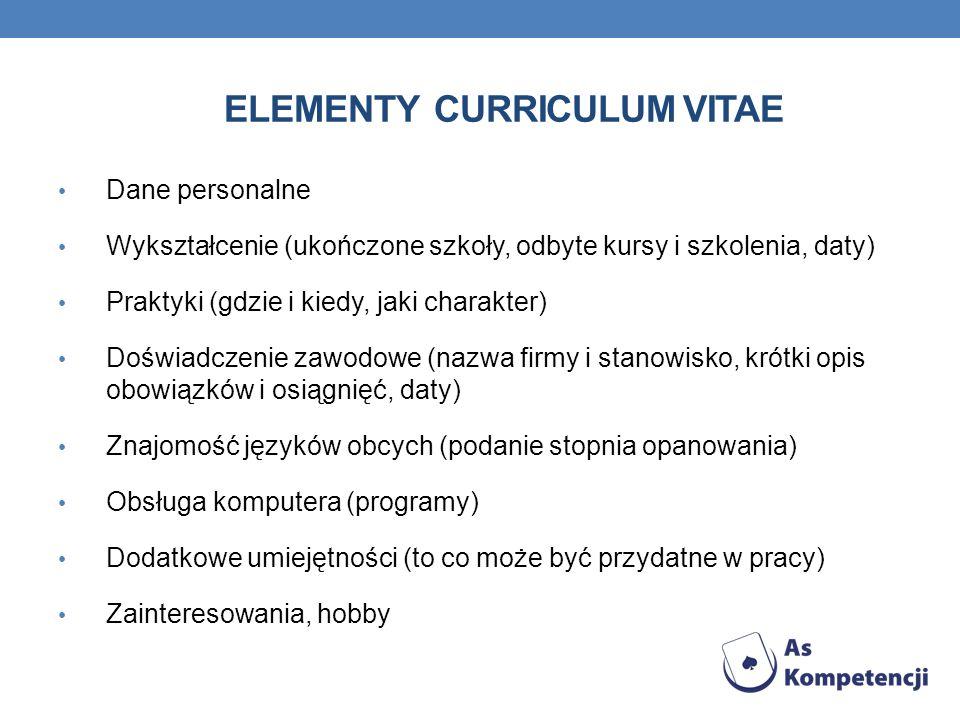 ELEMENTY CURRICULUM VITAE Dane personalne Wykształcenie (ukończone szkoły, odbyte kursy i szkolenia, daty) Praktyki (gdzie i kiedy, jaki charakter) Do