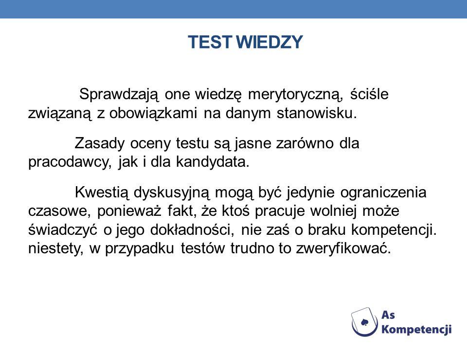 TEST WIEDZY Sprawdzają one wiedzę merytoryczną, ściśle związaną z obowiązkami na danym stanowisku. Zasady oceny testu są jasne zarówno dla pracodawcy,