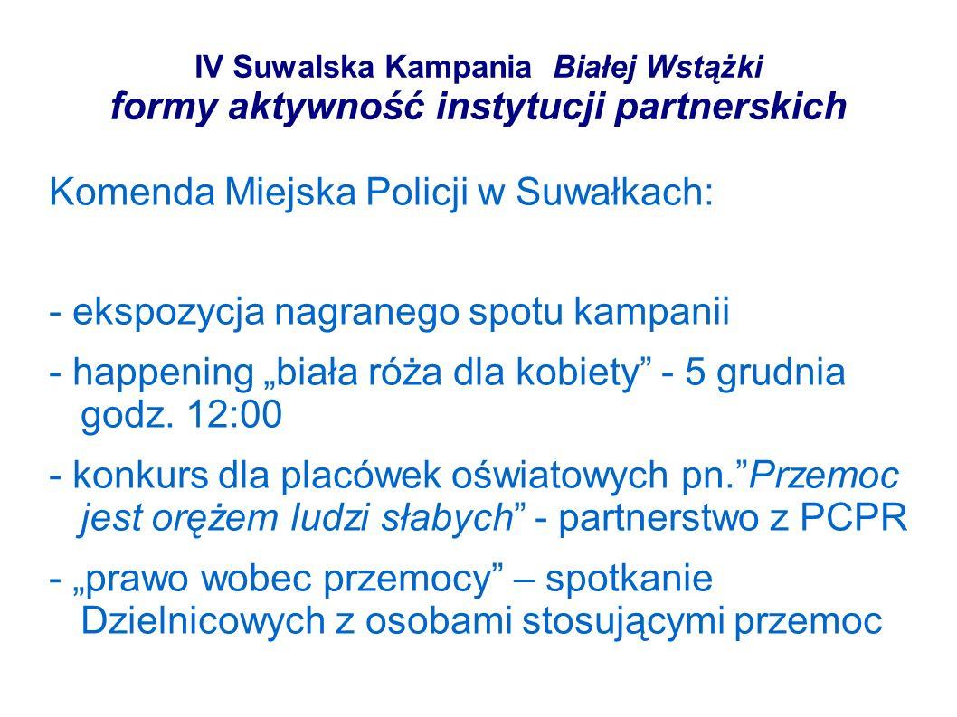 IV Suwalska Kampania Białej Wstążki formy aktywność instytucji partnerskich Komenda Miejska Policji w Suwałkach: - ekspozycja nagranego spotu kampanii - happening biała róża dla kobiety - 5 grudnia godz.
