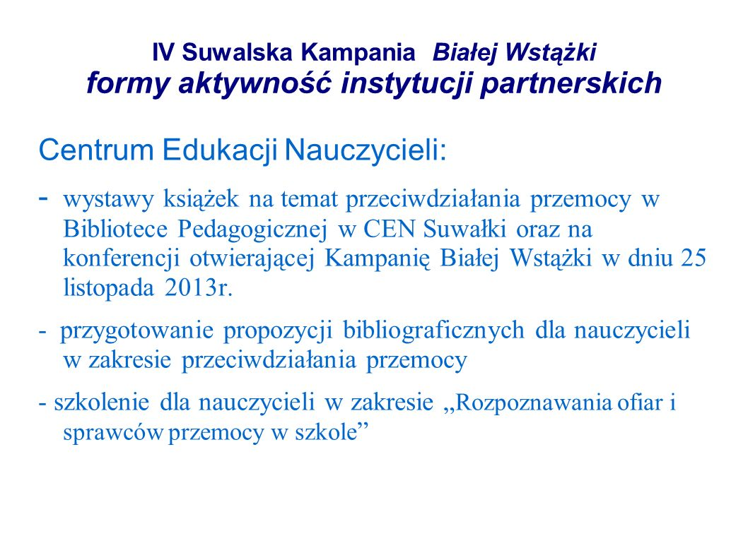 IV Suwalska Kampania Białej Wstążki formy aktywność instytucji partnerskich Centrum Edukacji Nauczycieli: - wystawy książek na temat przeciwdziałania przemocy w Bibliotece Pedagogicznej w CEN Suwałki oraz na konferencji otwierającej Kampanię Białej Wstążki w dniu 25 listopada 2013r.