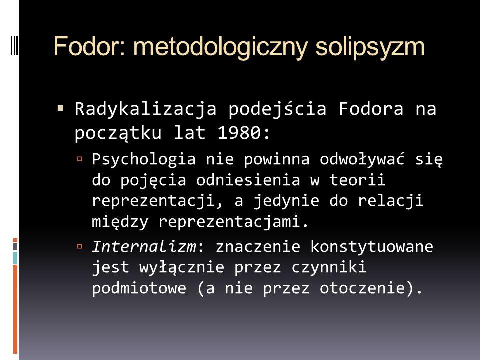 Fodor: metodologiczny solipsyzm Radykalizacja podejścia Fodora na początku lat 1980: Psychologia nie powinna odwoływać się do pojęcia odniesienia w te