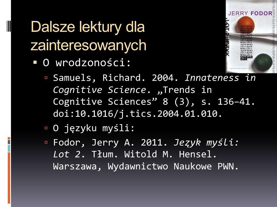 Dalsze lektury dla zainteresowanych O wrodzoności: Samuels, Richard. 2004. Innateness in Cognitive Science. Trends in Cognitive Sciences 8 (3), s. 136