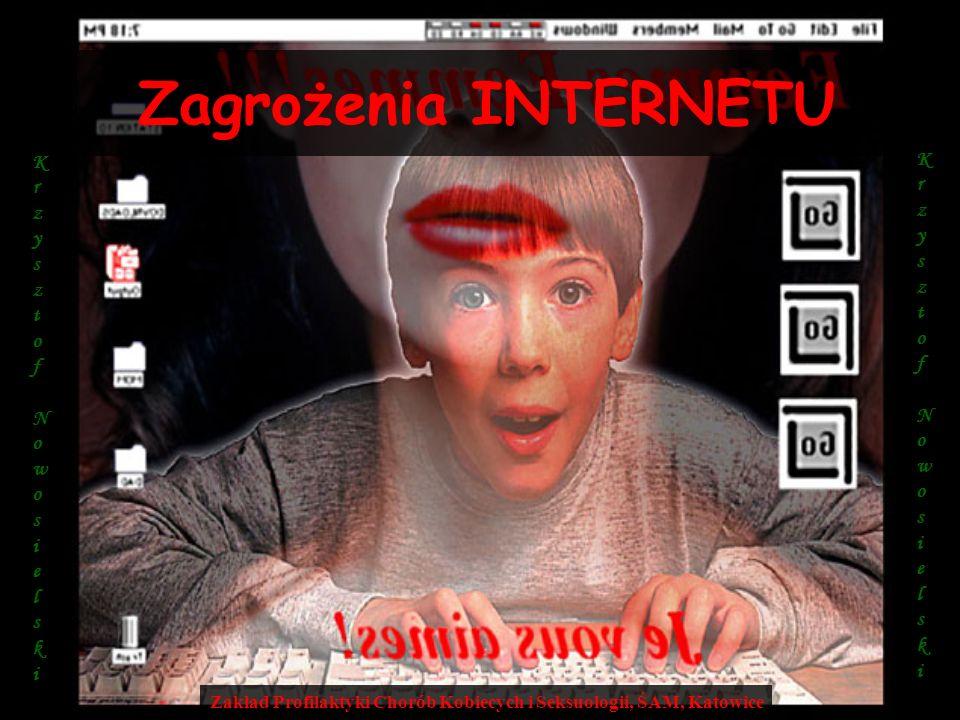 Zagrożenia INTERNETU Zakład Profilaktyki Chorób Kobiecych i Seksuologii, ŚAM, Katowice K r z y s z t o f N o w o s i e l s k i K r z y s z t o f N o w