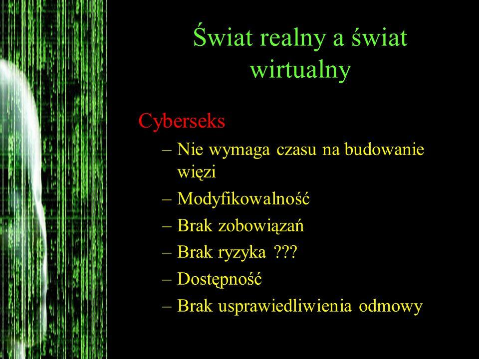 Świat realny a świat wirtualny Cyberseks –Nie wymaga czasu na budowanie więzi –Modyfikowalność –Brak zobowiązań –Brak ryzyka ??? –Dostępność –Brak usp