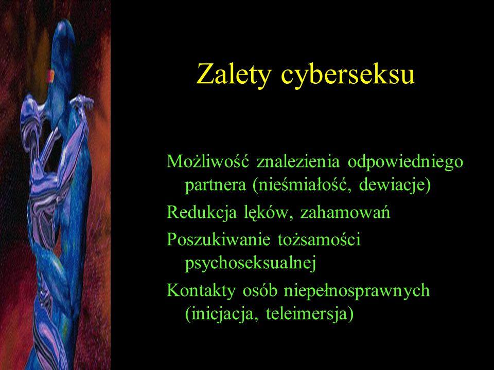Zalety cyberseksu Możliwość znalezienia odpowiedniego partnera (nieśmiałość, dewiacje) Redukcja lęków, zahamowań Poszukiwanie tożsamości psychoseksual