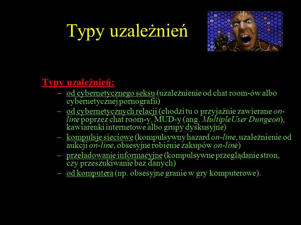 Typy uzależnień Typy uzależnień: –od cybernetycznego seksu (uzależnienie od chat room-ów albo cybernetycznej pornografii) –od cybernetycznych relacji