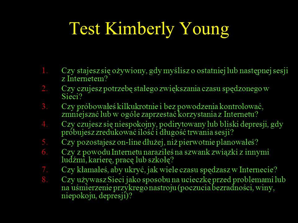 Test Kimberly Young 1.Czy stajesz się ożywiony, gdy myślisz o ostatniej lub następnej sesji z Internetem? 2.Czy czujesz potrzebę stałego zwiększania c