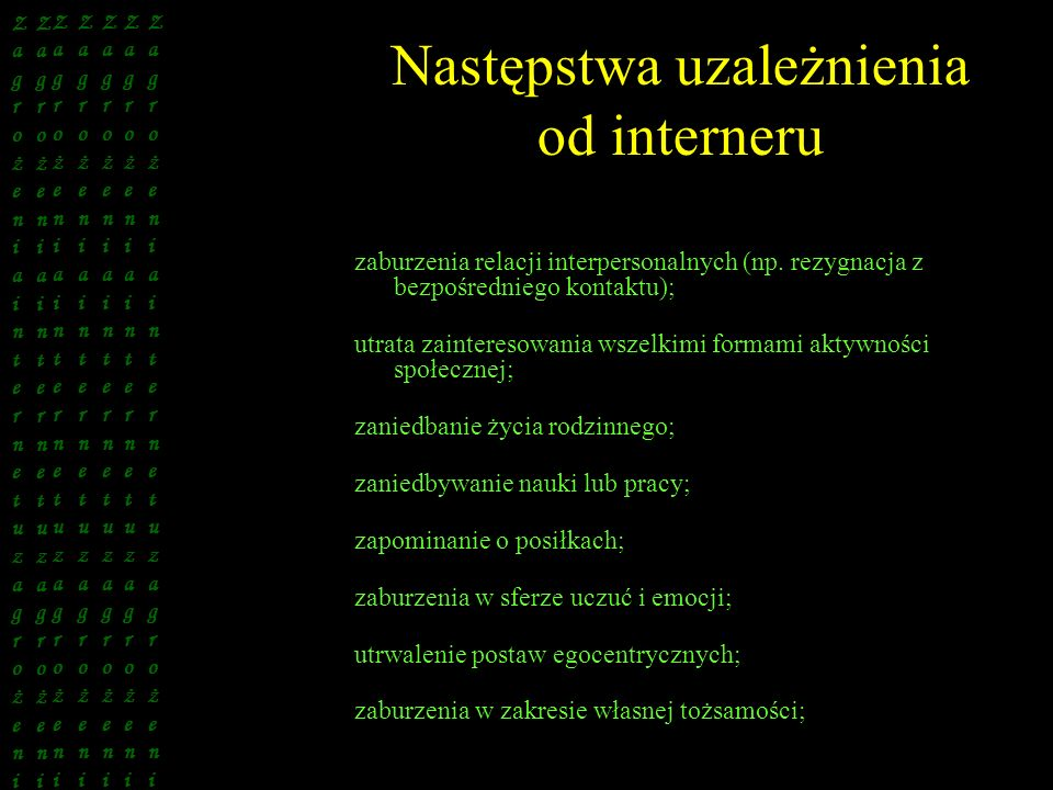 Następstwa uzależnienia od interneru zaburzenia relacji interpersonalnych (np. rezygnacja z bezpośredniego kontaktu); utrata zainteresowania wszelkimi