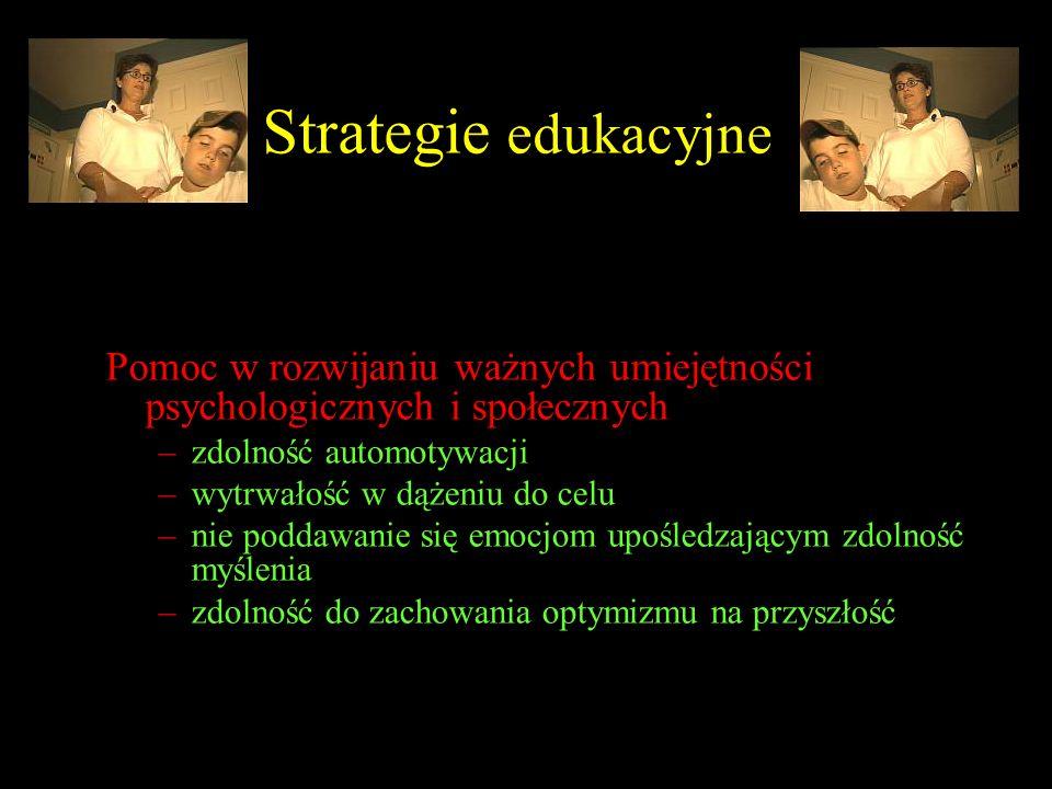 Strategie edukacyjne Pomoc w rozwijaniu ważnych umiejętności psychologicznych i społecznych –zdolność automotywacji –wytrwałość w dążeniu do celu –nie