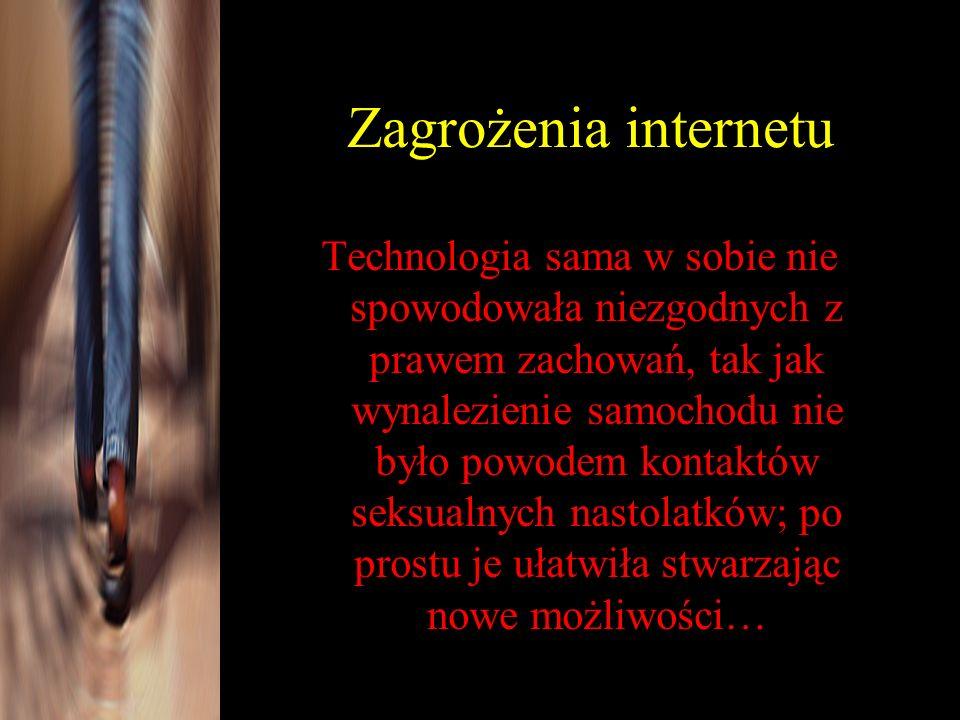 Zagrożenia internetu Technologia sama w sobie nie spowodowała niezgodnych z prawem zachowań, tak jak wynalezienie samochodu nie było powodem kontaktów