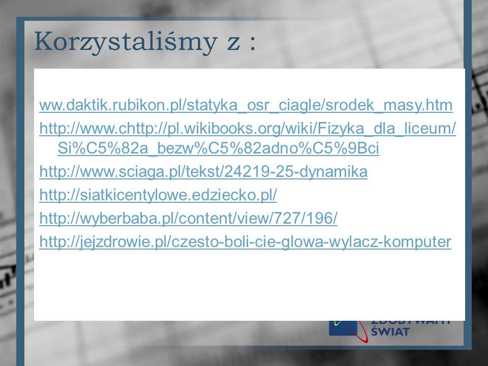 Korzystaliśmy z : ww.daktik.rubikon.pl/statyka_osr_ciagle/srodek_masy.htm http://www.chttp://pl.wikibooks.org/wiki/Fizyka_dla_liceum/ Si%C5%82a_bezw%C