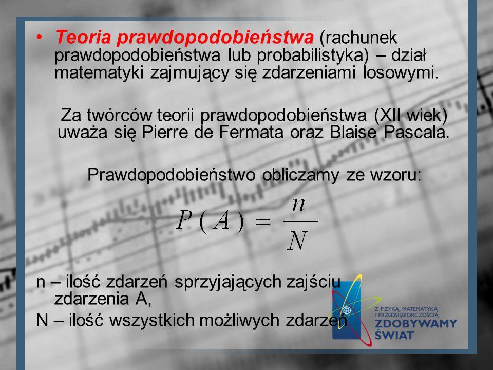 Teoria prawdopodobieństwa (rachunek prawdopodobieństwa lub probabilistyka) – dział matematyki zajmujący się zdarzeniami losowymi. Za twórców teorii pr