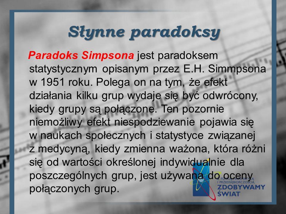 Słynne paradoksy Paradoks Simpsona jest paradoksem statystycznym opisanym przez E.H. Simmpsona w 1951 roku. Polega on na tym, że efekt działania kilku