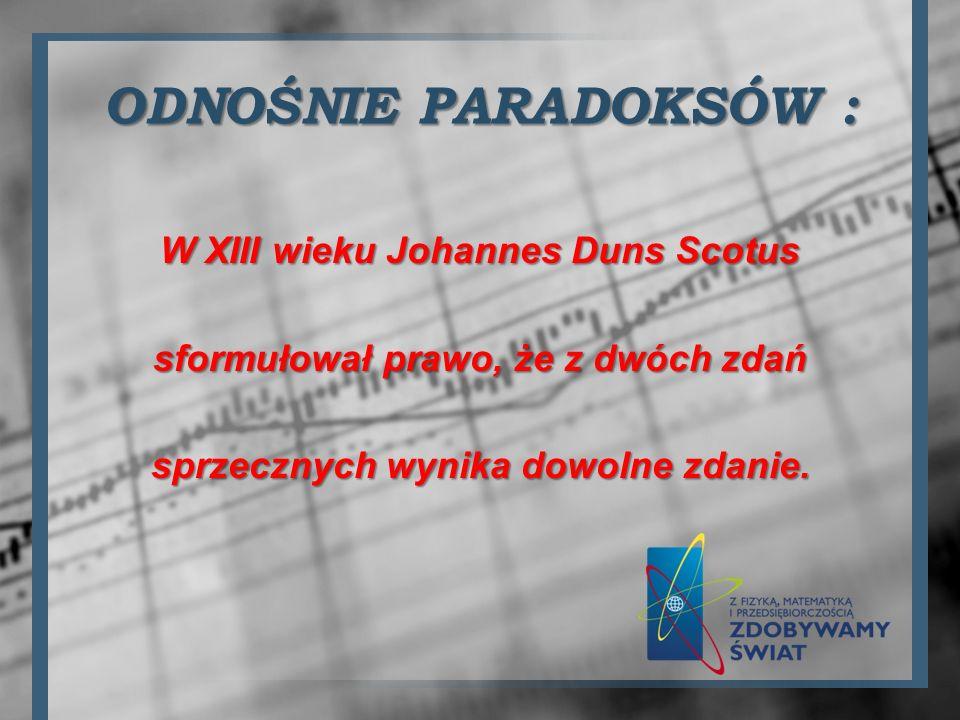 ODNOŚNIE PARADOKSÓW : W XIII wieku Johannes Duns Scotus sformułował prawo, że z dwóch zdań sprzecznych wynika dowolne zdanie.