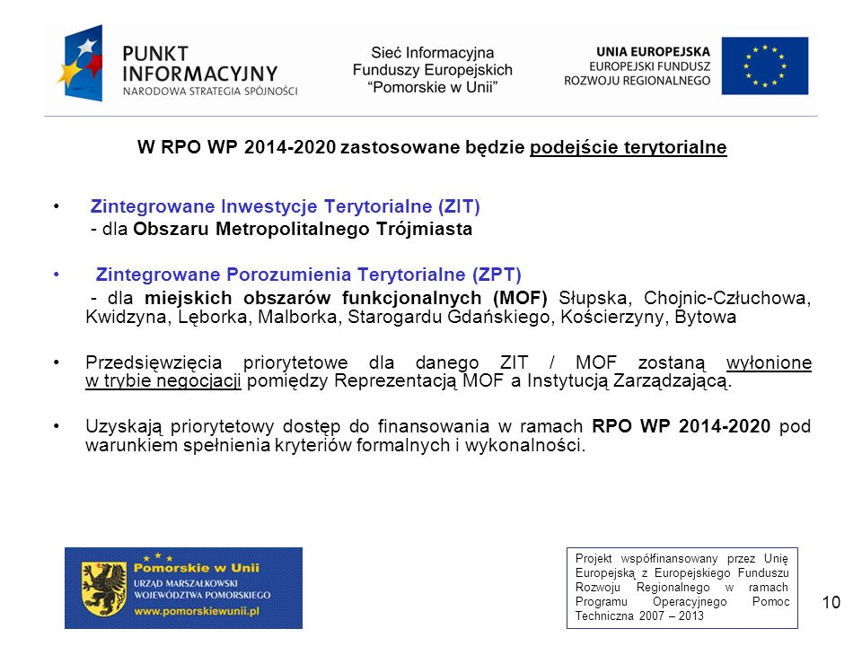 Projekt współfinansowany przez Unię Europejską z Europejskiego Funduszu Rozwoju Regionalnego w ramach Programu Operacyjnego Pomoc Techniczna 2007 – 2013 10 W RPO WP 2014-2020 zastosowane będzie podejście terytorialne Zintegrowane Inwestycje Terytorialne (ZIT) - dla Obszaru Metropolitalnego Trójmiasta Zintegrowane Porozumienia Terytorialne (ZPT) - dla miejskich obszarów funkcjonalnych (MOF) Słupska, Chojnic-Człuchowa, Kwidzyna, Lęborka, Malborka, Starogardu Gdańskiego, Kościerzyny, Bytowa Przedsięwzięcia priorytetowe dla danego ZIT / MOF zostaną wyłonione w trybie negocjacji pomiędzy Reprezentacją MOF a Instytucją Zarządzającą.