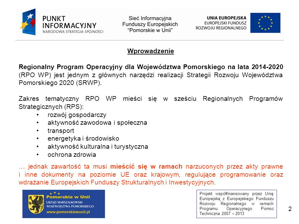 Projekt współfinansowany przez Unię Europejską z Europejskiego Funduszu Rozwoju Regionalnego w ramach Programu Operacyjnego Pomoc Techniczna 2007 – 2013 3 Opracowano projekt RPO WP na podstawie: Punkt odniesienia z poziomu regionalnego: Strategia Pomorskie 2020 i 6 RPS Doświadczenia z realizacji RPO WP 2007-2013 i PO KL 2007-2013 Punkt odniesienia z poziomu UE/PL: Regulacje Unijne / Wspólne Ramy Strategiczne (+ Strategia EUROPA 2020) Position Paper KE dla Polski Uwzględniono zapisy Projektu Umowy Partnerstwa 2014-2020 Oczekiwania KE zawarte w projekcie wzoru programu Oczekiwania MIR zawarte w Szablonie programu operacyjnego 2014-2020 Wspólna Lista Wskaźników Kluczowych Linia demarkacyjna pomiędzy poziomem krajowym/regionalnym